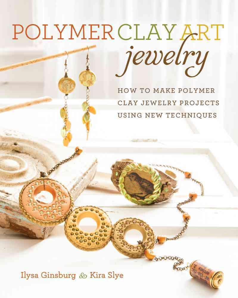 Polymer Clay Art Jewelry By Ginsburg, Ilysa/ Slye, Kira